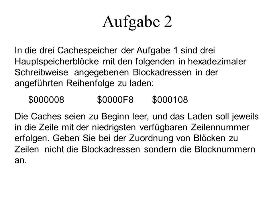 Aufgabe 2 In die drei Cachespeicher der Aufgabe 1 sind drei Hauptspeicherblöcke mit den folgenden in hexadezimaler Schreibweise angegebenen Blockadressen in der angeführten Reihenfolge zu laden: $000008 $0000F8 $000108 Die Caches seien zu Beginn leer, und das Laden soll jeweils in die Zeile mit der niedrigsten verfügbaren Zeilennummer erfolgen.