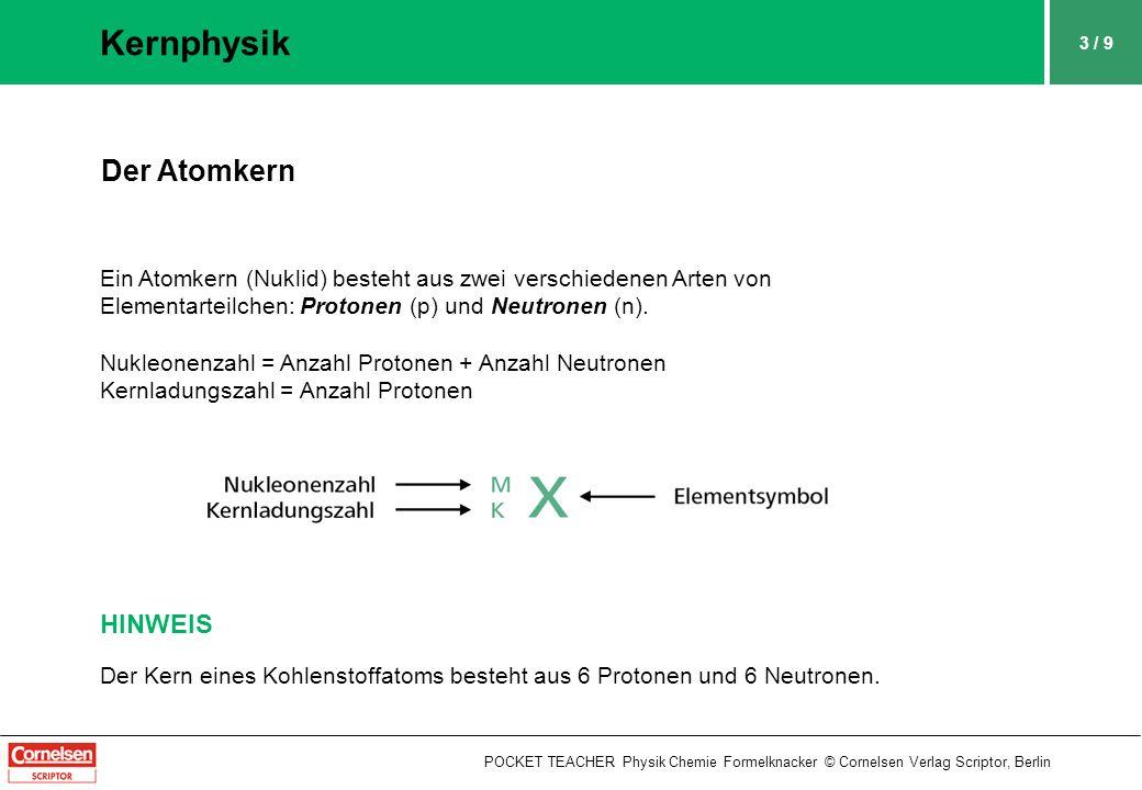 3 / 9 Kernphysik POCKET TEACHER Physik Chemie Formelknacker © Cornelsen Verlag Scriptor, Berlin Der Atomkern Ein Atomkern (Nuklid) besteht aus zwei verschiedenen Arten von Elementarteilchen: Protonen (p) und Neutronen (n).