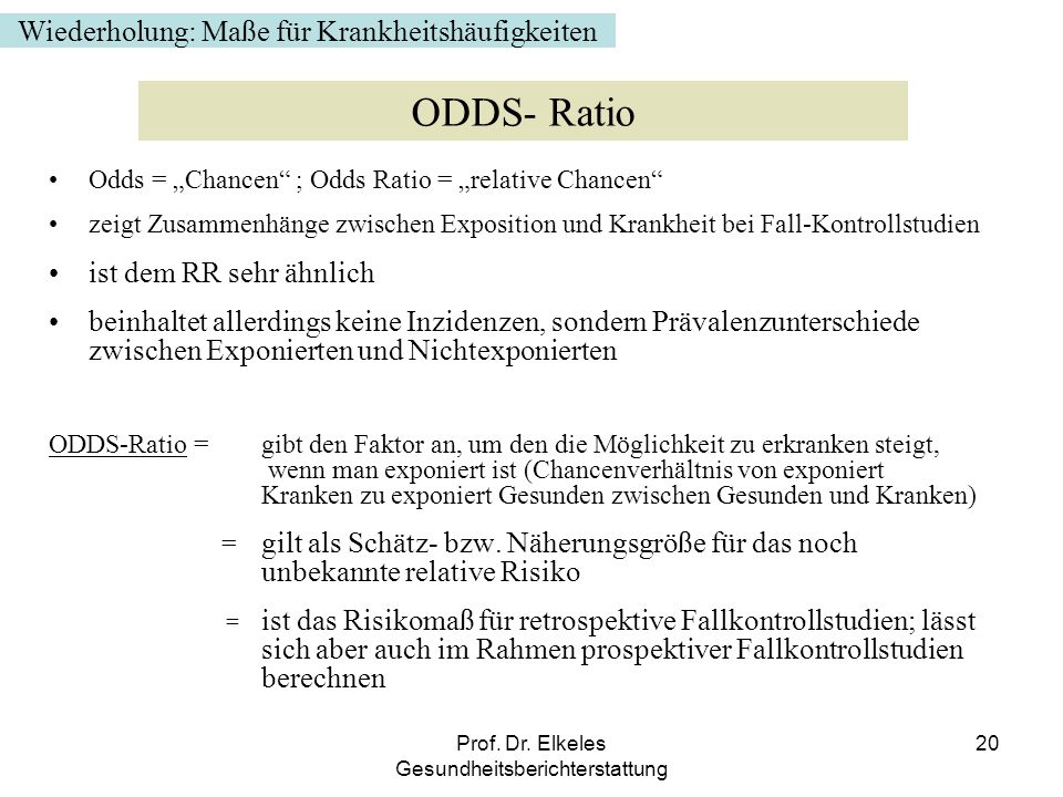 Prof. Dr. Elkeles Gesundheitsberichterstattung 20 Odds = Chancen ; Odds Ratio = relative Chancen zeigt Zusammenhänge zwischen Exposition und Krankheit