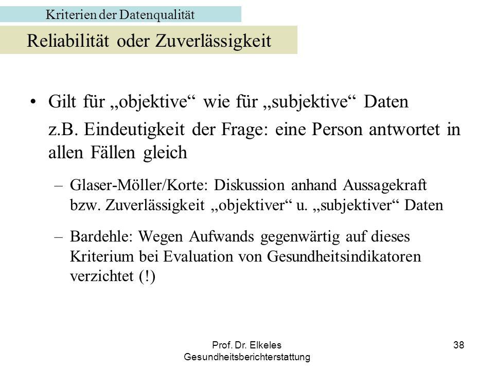 Prof. Dr. Elkeles Gesundheitsberichterstattung 38 Gilt für objektive wie für subjektive Daten z.B. Eindeutigkeit der Frage: eine Person antwortet in a
