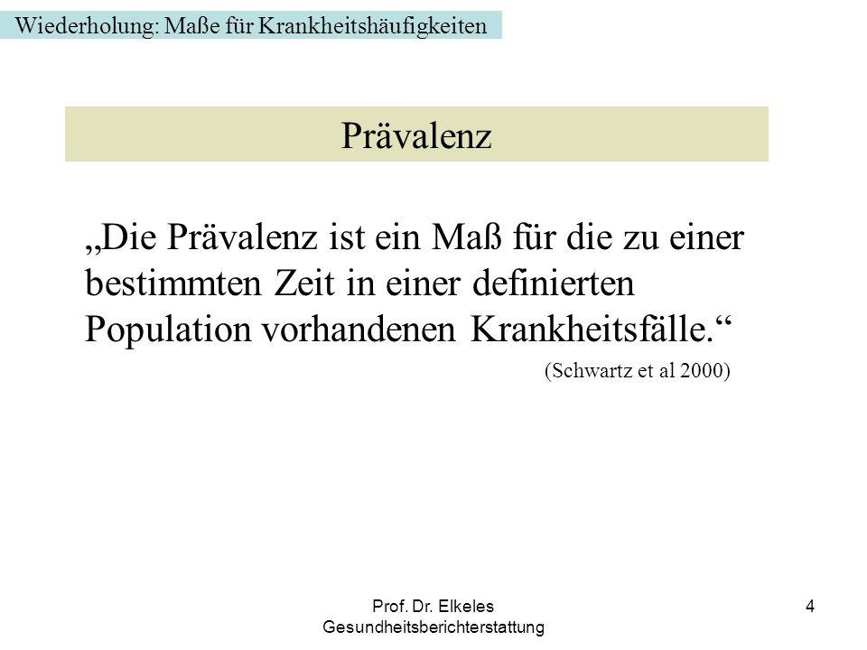 Prof. Dr. Elkeles Gesundheitsberichterstattung 4 Die Prävalenz ist ein Maß für die zu einer bestimmten Zeit in einer definierten Population vorhandene