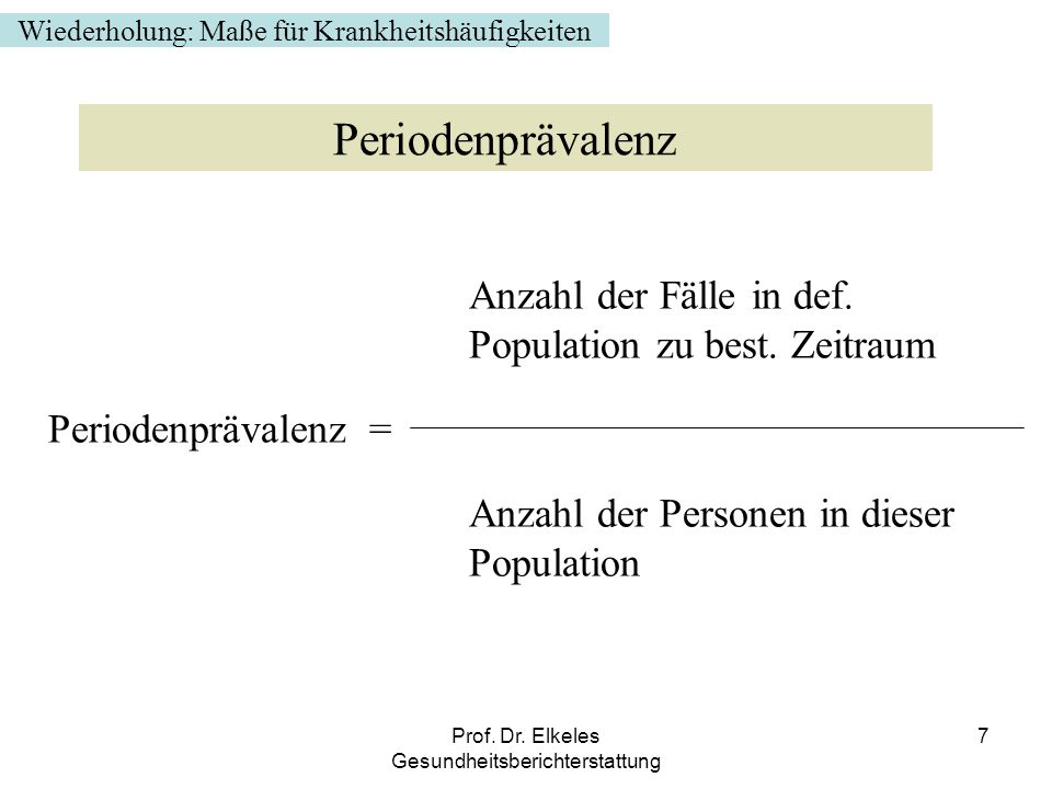 Prof. Dr. Elkeles Gesundheitsberichterstattung 7 Anzahl der Fälle in def. Population zu best. Zeitraum Periodenprävalenz = Anzahl der Personen in dies