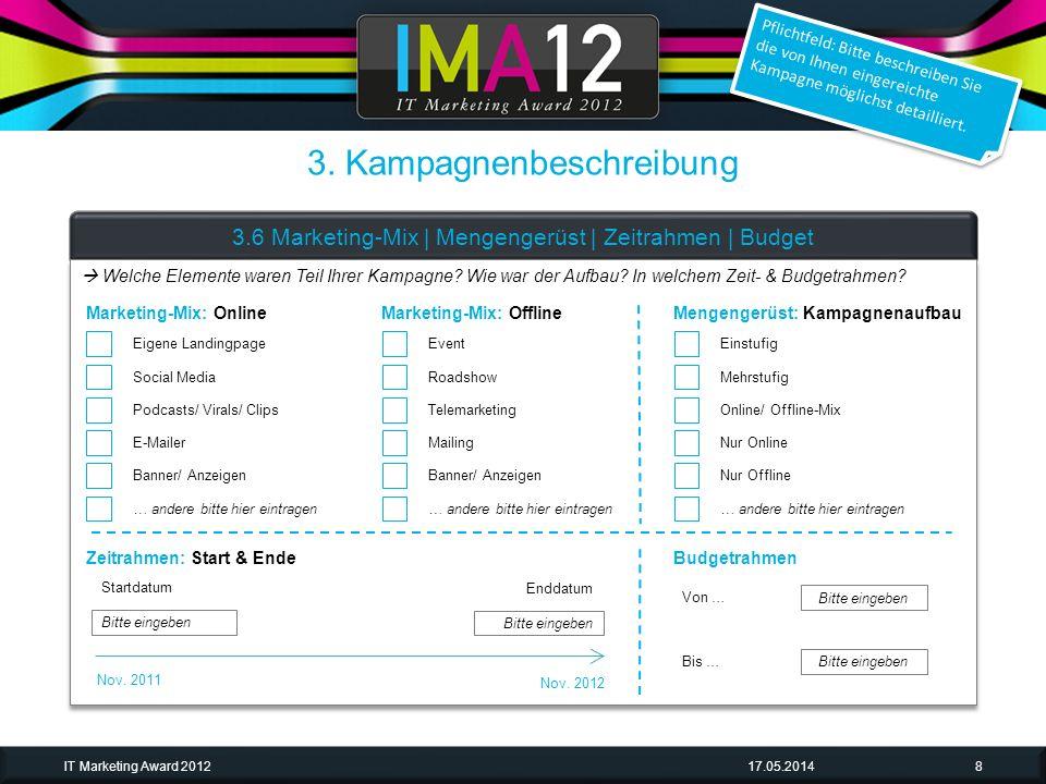 3. Kampagnenbeschreibung 17.05.2014IT Marketing Award 20128 3.6 Marketing-Mix | Mengengerüst | Zeitrahmen | Budget Pflichtfeld: Bitte beschreiben Sie