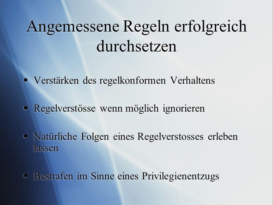 Angemessene Regeln erfolgreich durchsetzen Verstärken des regelkonformen Verhaltens Regelverstösse wenn möglich ignorieren Natürliche Folgen eines Reg