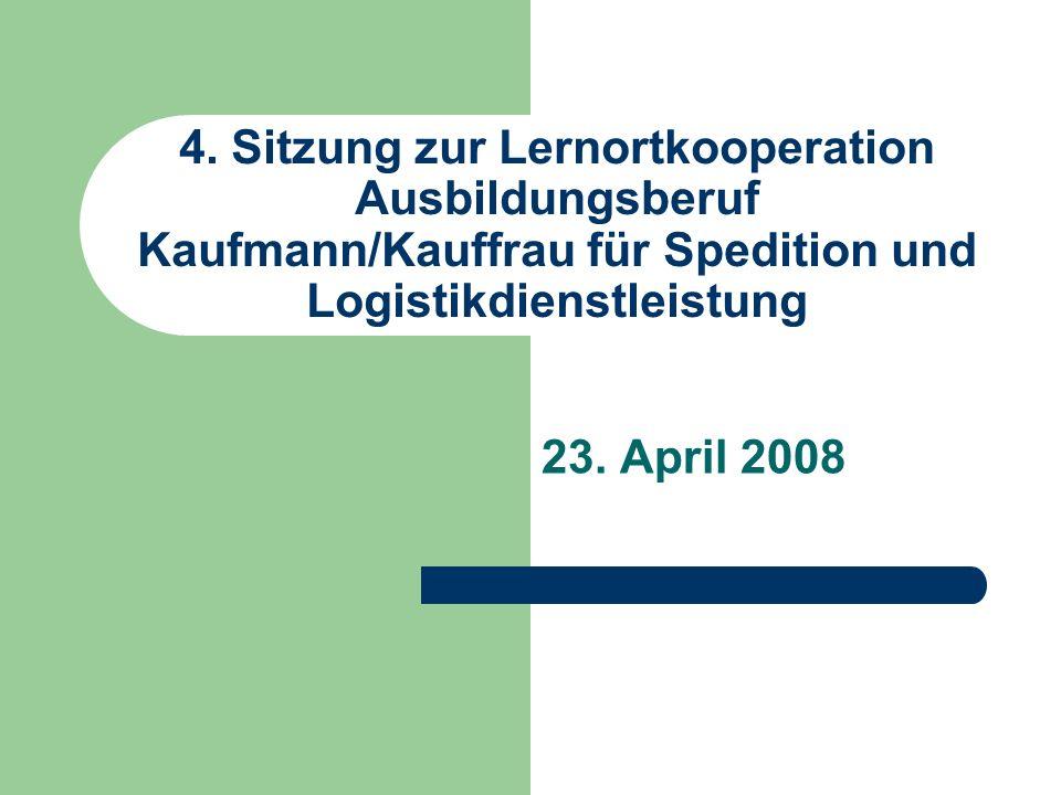 4. Sitzung zur Lernortkooperation Ausbildungsberuf Kaufmann/Kauffrau für Spedition und Logistikdienstleistung 23. April 2008