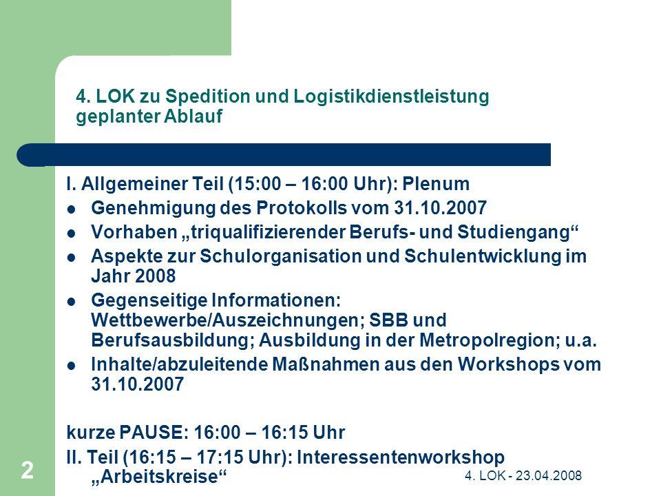 4. LOK - 23.04.2008 2 4. LOK zu Spedition und Logistikdienstleistung geplanter Ablauf I. Allgemeiner Teil (15:00 – 16:00 Uhr): Plenum Genehmigung des