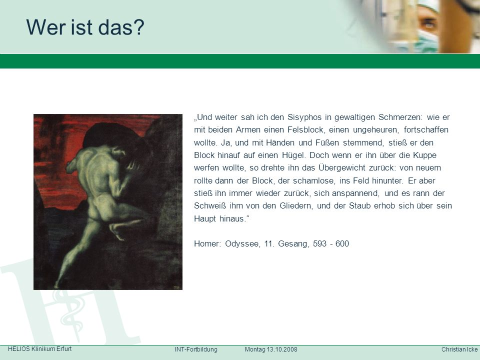 HELIOS Klinikum Erfurt Christian IckeINT-Fortbildung Montag 13.10.2008 Wer ist das? Und weiter sah ich den Sisyphos in gewaltigen Schmerzen: wie er mi