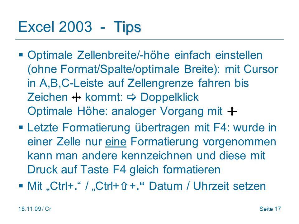18.11.09 / CrSeite 17 Tips Excel 2003 - Tips Optimale Zellenbreite/-höhe einfach einstellen (ohne Format/Spalte/optimale Breite): mit Cursor in A,B,C-Leiste auf Zellengrenze fahren bis Zeichen kommt: Doppelklick Optimale Höhe: analoger Vorgang mit Letzte Formatierung übertragen mit F4: wurde in einer Zelle nur eine Formatierung vorgenommen kann man andere kennzeichnen und diese mit Druck auf Taste F4 gleich formatieren Mit Ctrl+.