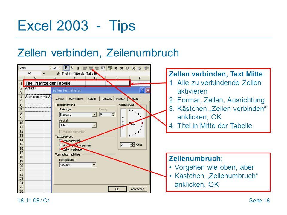 18.11.09 / CrSeite 18 Excel 2003 - Tips Zellen verbinden, Zeilenumbruch Zellen verbinden, Text Mitte: 1.Alle zu verbindende Zellen aktivieren 2.Format, Zellen, Ausrichtung 3.Kästchen Zellen verbinden anklicken, OK 4.Titel in Mitte der Tabelle Zeilenumbruch: Vorgehen wie oben, aber Kästchen Zeilenumbruch anklicken, OK