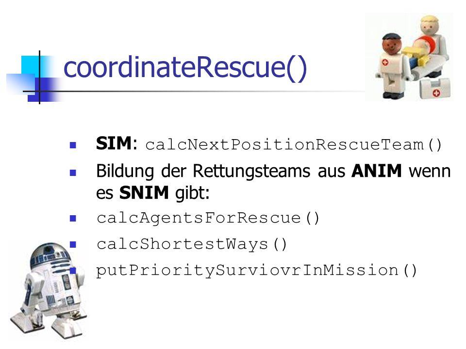 coordinateRescue() SIM: calcNextPositionRescueTeam() Bildung der Rettungsteams aus ANIM wenn es SNIM gibt: calcAgentsForRescue() calcShortestWays() pu