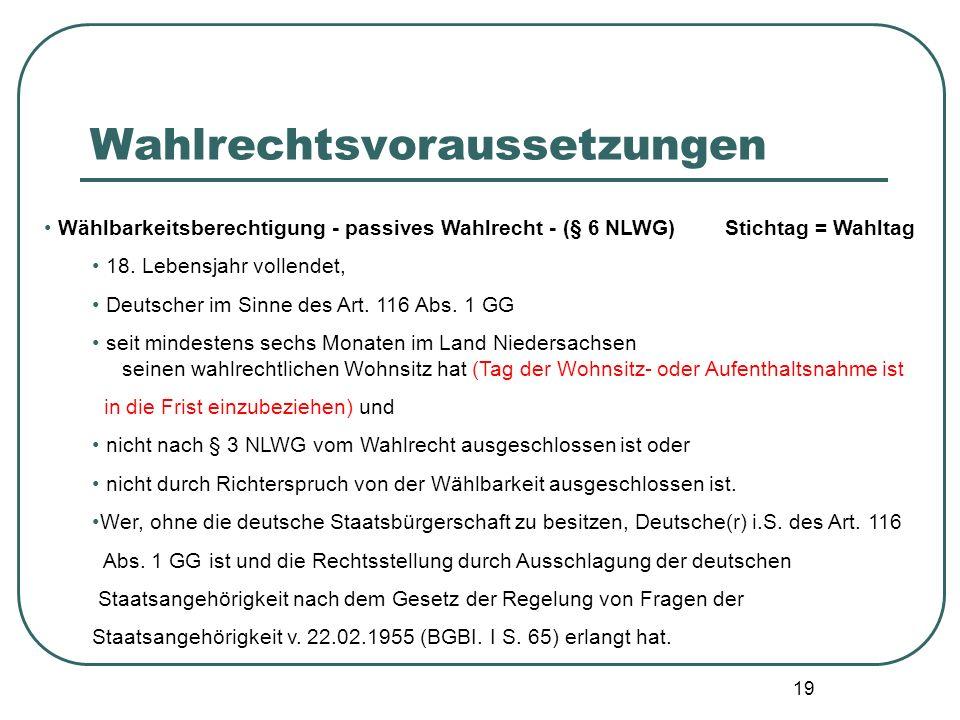 19 Wählbarkeitsberechtigung - passives Wahlrecht - (§ 6 NLWG) Stichtag = Wahltag 18. Lebensjahr vollendet, Deutscher im Sinne des Art. 116 Abs. 1 GG s