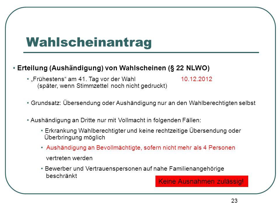 23 Erteilung (Aushändigung) von Wahlscheinen (§ 22 NLWO) Frühestens am 41. Tag vor der Wahl 10.12.2012 (später, wenn Stimmzettel noch nicht gedruckt)