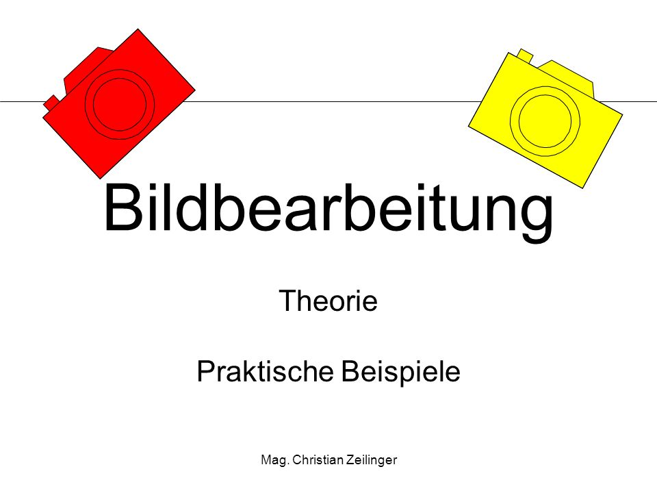 Mag. Christian Zeilinger Bildbearbeitung Theorie Praktische Beispiele