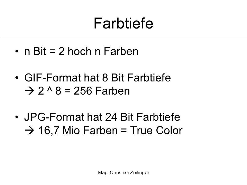 Mag. Christian Zeilinger Farbtiefe n Bit = 2 hoch n Farben GIF-Format hat 8 Bit Farbtiefe 2 ^ 8 = 256 Farben JPG-Format hat 24 Bit Farbtiefe 16,7 Mio