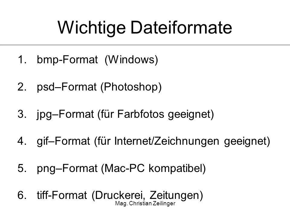 Mag. Christian Zeilinger Wichtige Dateiformate 1.bmp-Format (Windows) 2.psd–Format (Photoshop) 3.jpg–Format (für Farbfotos geeignet) 4.gif–Format (für