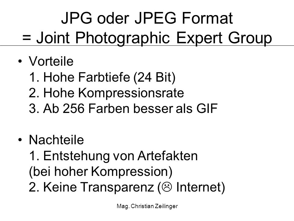 Mag. Christian Zeilinger JPG oder JPEG Format = Joint Photographic Expert Group Vorteile 1. Hohe Farbtiefe (24 Bit) 2. Hohe Kompressionsrate 3. Ab 256