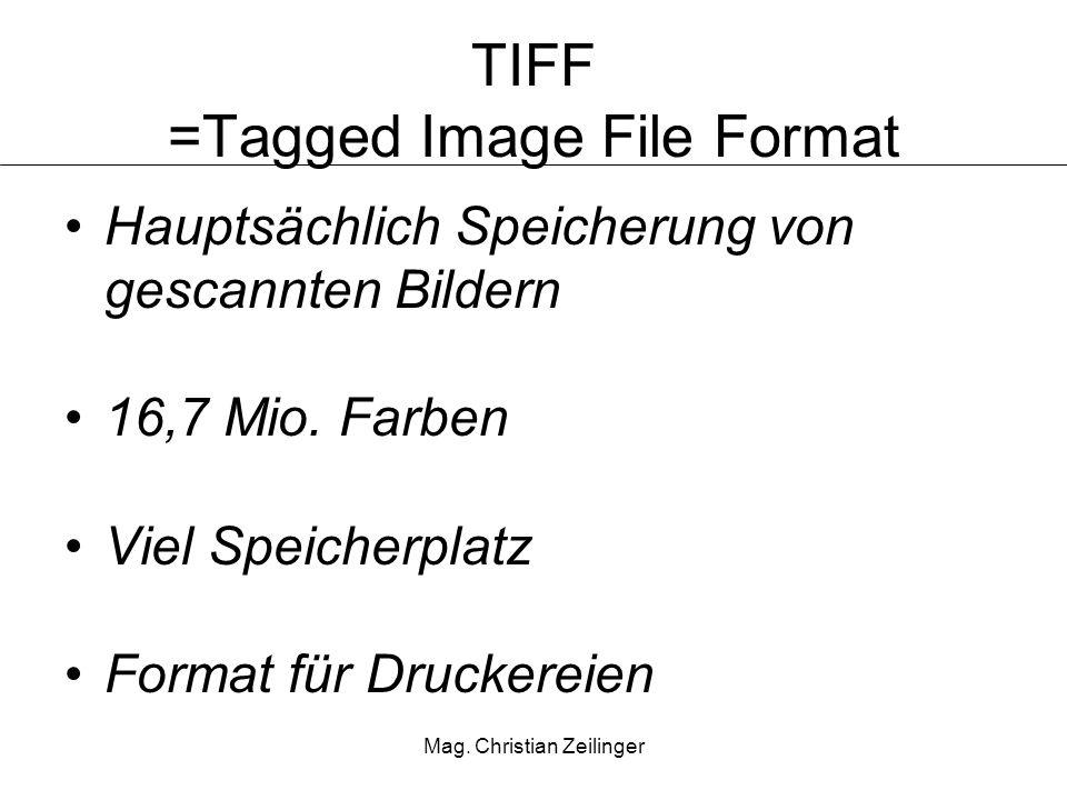 Mag. Christian Zeilinger TIFF =Tagged Image File Format Hauptsächlich Speicherung von gescannten Bildern 16,7 Mio. Farben Viel Speicherplatz Format fü