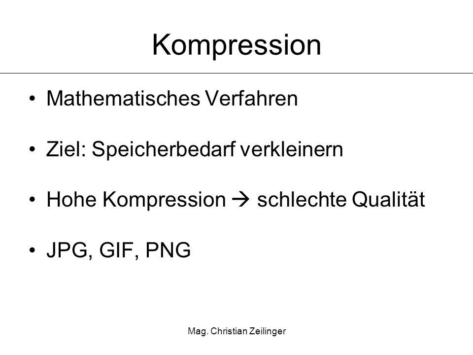 Mag. Christian Zeilinger Kompression Mathematisches Verfahren Ziel: Speicherbedarf verkleinern Hohe Kompression schlechte Qualität JPG, GIF, PNG