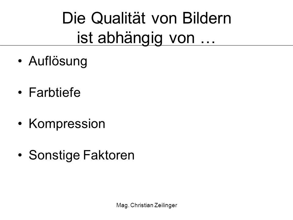 Mag. Christian Zeilinger Die Qualität von Bildern ist abhängig von … Auflösung Farbtiefe Kompression Sonstige Faktoren