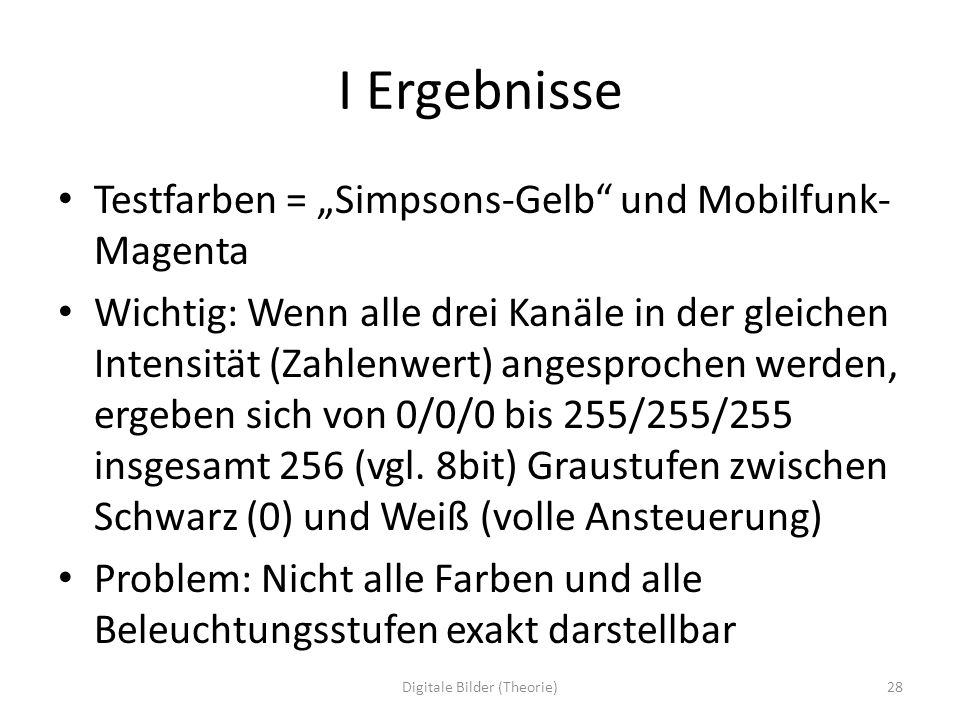 I Ergebnisse Testfarben = Simpsons-Gelb und Mobilfunk- Magenta Wichtig: Wenn alle drei Kanäle in der gleichen Intensität (Zahlenwert) angesprochen wer