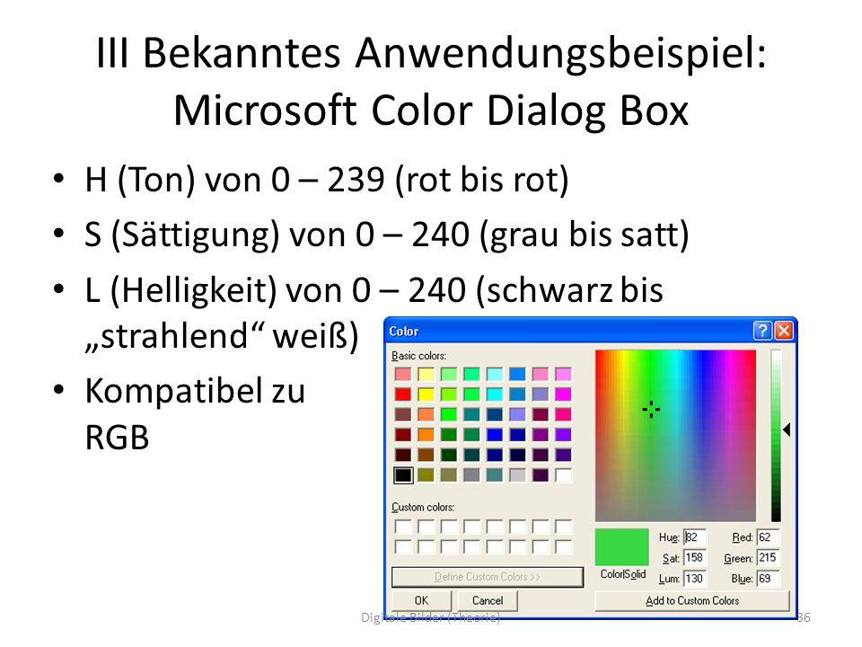 III Bekanntes Anwendungsbeispiel: Microsoft Color Dialog Box H (Ton) von 0 – 239 (rot bis rot) S (Sättigung) von 0 – 240 (grau bis satt) L (Helligkeit