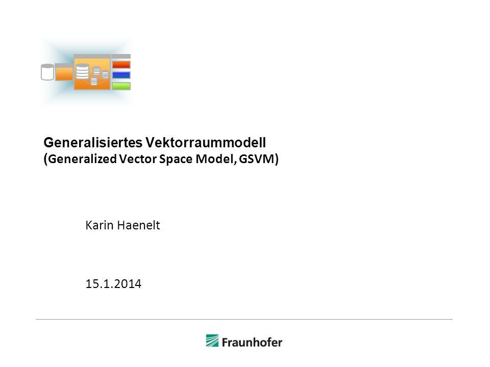 Generalisiertes Vektorraummodell ( Generalized Vector Space Model, GSVM) Karin Haenelt 15.1.2014