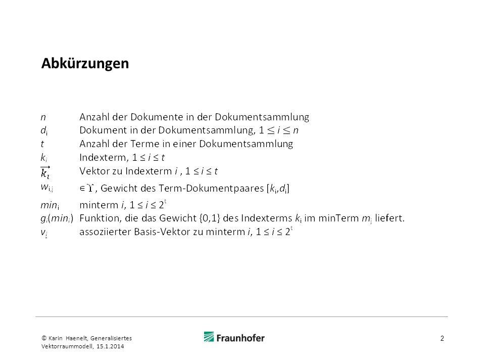 Vektorraummodell Annahme: Indexterme sind voneinander unabhängig Formale Darstellung der Annahme der Unabhängigkeit Darstellung der Terme durch Termvektoren (Dimensionen sind Terme) Kennzeichnung der Abhängigkeiten: falls Term j von Term i abhängig ist andernfalls Annahme des Vektorraummodells: k ii = 1 k ij = 0 ; i j 3 © Karin Haenelt, Generalisiertes Vektorraummodell, 15.1.2014
