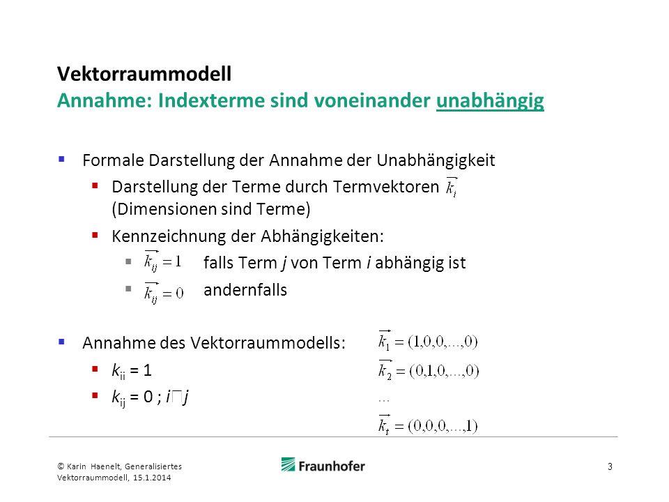 Generalisiertes Vektorraummodell Berechnung des Termkookkurrenzfaktors c ir l 14 © Karin Haenelt, Generalisiertes Vektorraummodell, 15.1.2014 Gewicht {0,1} von Term l in Dokument j = Termokkurrenz von Term l in Dokument j Termokkurrenzmuster von Dokument j Gewicht {0,1} von Term l in Minterm min r Termokkurrenzmuster von Minterm min r Termokkurrenzmuster von Dokument j entspricht Minterm min r
