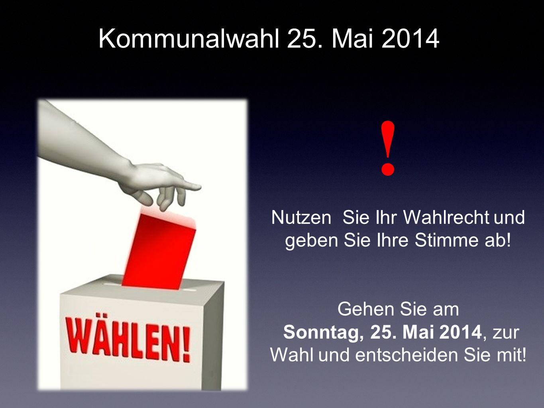Nutzen Sie Ihr Wahlrecht und geben Sie Ihre Stimme ab! Gehen Sie am Sonntag, 25. Mai 2014, zur Wahl und entscheiden Sie mit! ! Kommunalwahl 25. Mai 20