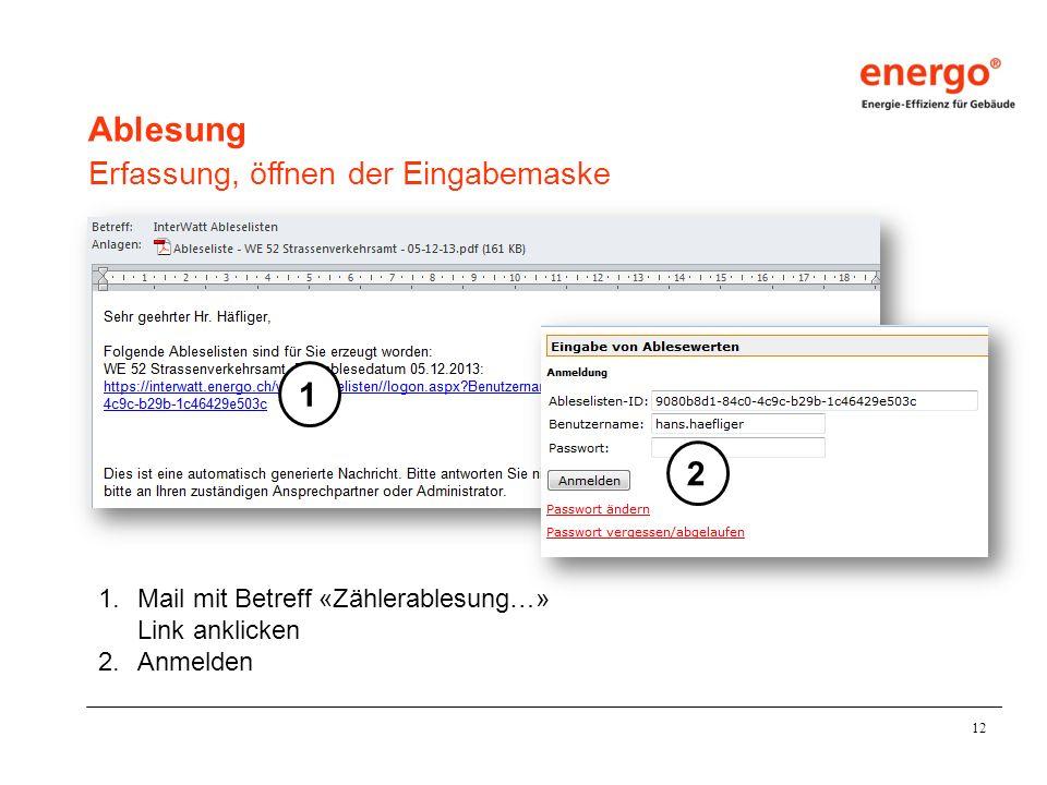 12 Ablesung Erfassung, öffnen der Eingabemaske 1.Mail mit Betreff «Zählerablesung…» Link anklicken 2.Anmelden 1 2