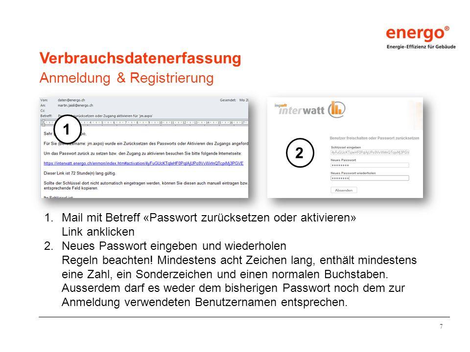 7 Verbrauchsdatenerfassung Anmeldung & Registrierung 1.Mail mit Betreff «Passwort zurücksetzen oder aktivieren» Link anklicken 2.Neues Passwort eingeben und wiederholen Regeln beachten.