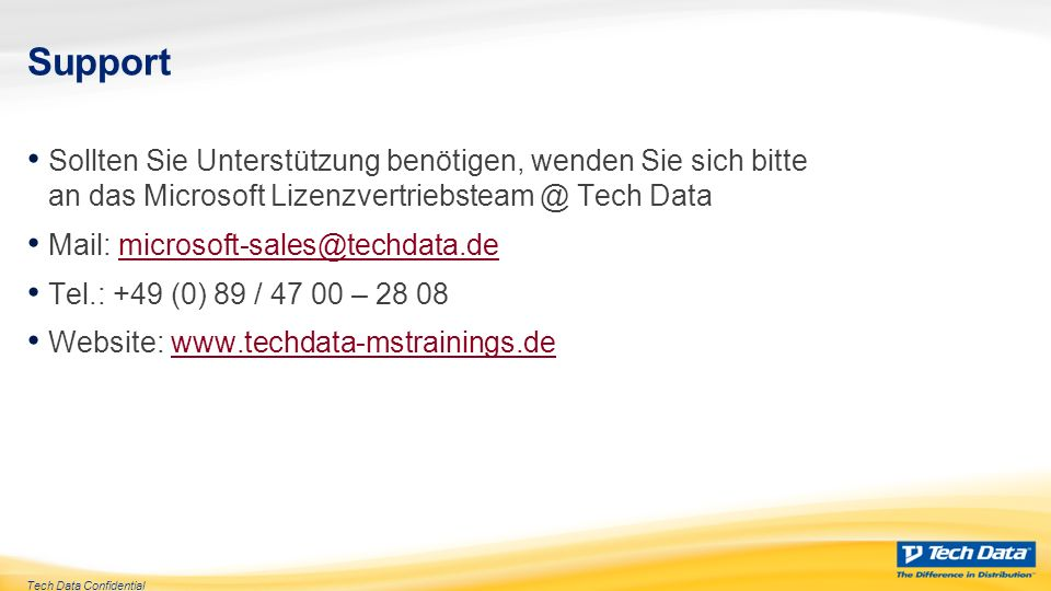 Tech Data Confidential Support Sollten Sie Unterstützung benötigen, wenden Sie sich bitte an das Microsoft Lizenzvertriebsteam @ Tech Data Mail: microsoft-sales@techdata.demicrosoft-sales@techdata.de Tel.: +49 (0) 89 / 47 00 – 28 08 Website: www.techdata-mstrainings.dewww.techdata-mstrainings.de