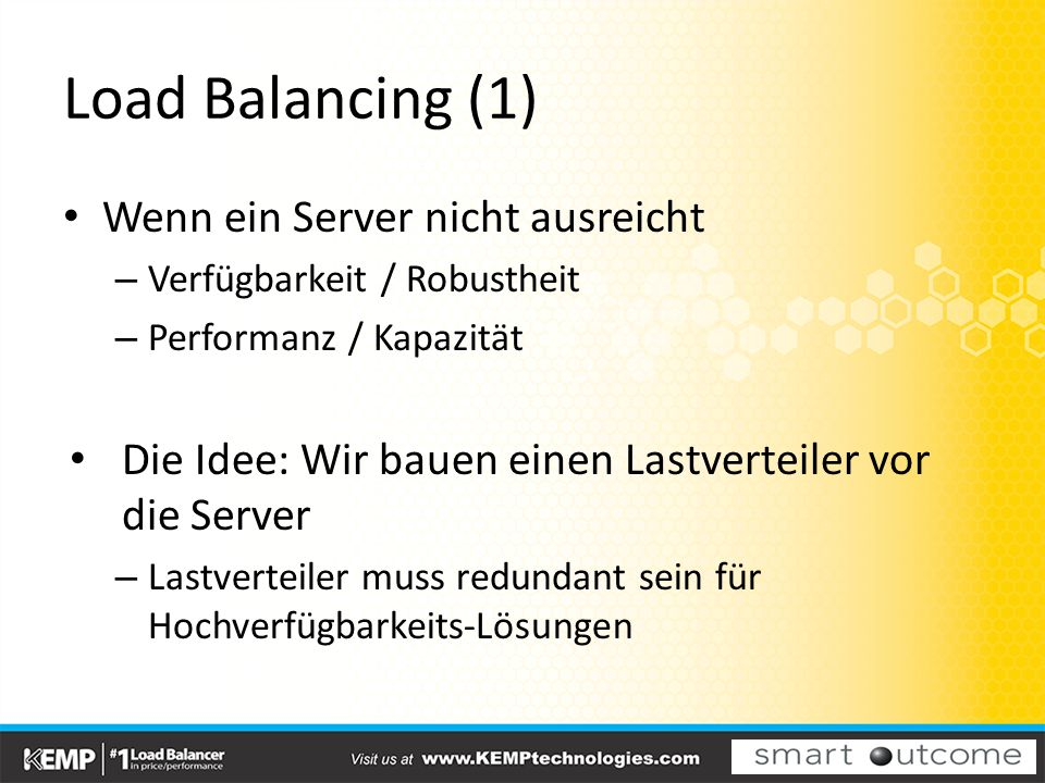 Load Balancing (1) Wenn ein Server nicht ausreicht – Verfügbarkeit / Robustheit – Performanz / Kapazität Die Idee: Wir bauen einen Lastverteiler vor die Server – Lastverteiler muss redundant sein für Hochverfügbarkeits-Lösungen