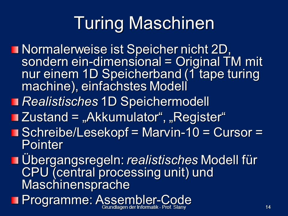 Normalerweise ist Speicher nicht 2D, sondern ein-dimensional = Original TM mit nur einem 1D Speicherband (1 tape turing machine), einfachstes Modell Realistisches 1D Speichermodell Zustand = Akkumulator, Register Schreibe/Lesekopf = Marvin-10 = Cursor = Pointer Übergangsregeln: realistisches Modell für CPU (central processing unit) und Maschinensprache Programme: Assembler-Code Grundlagen der Informatik - Prof.