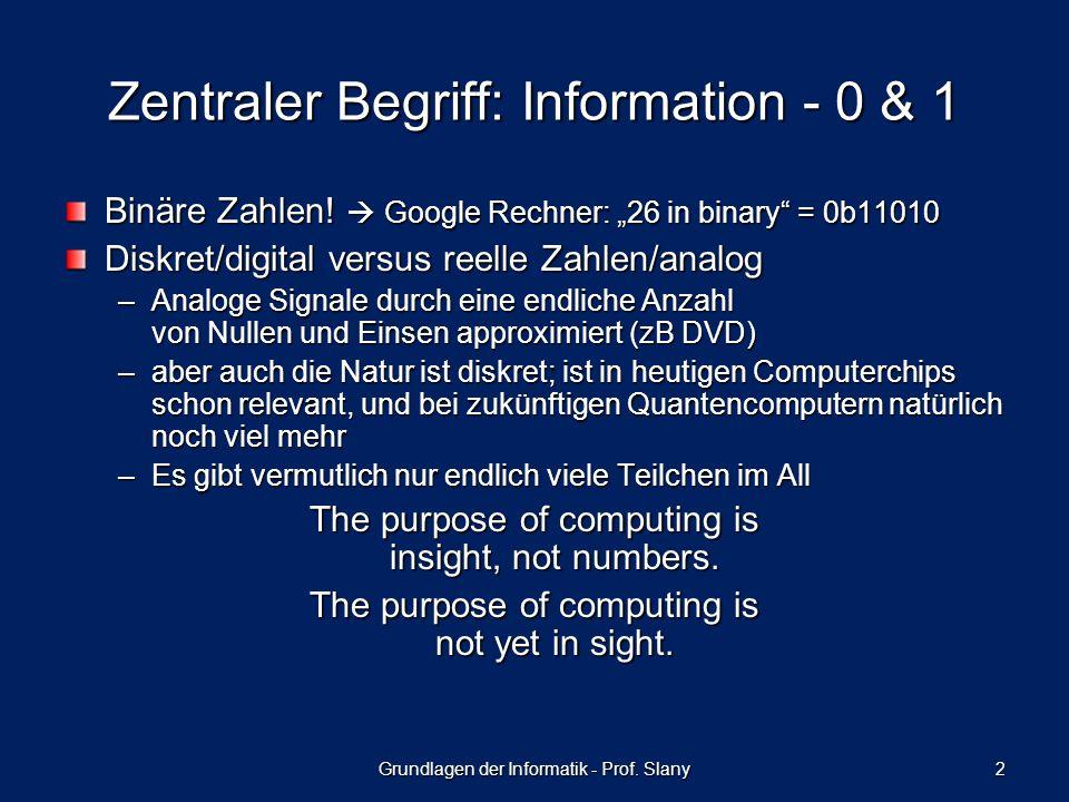 Grundlagen der Informatik - Prof. Slany 2 Zentraler Begriff: Information - 0 & 1 Binäre Zahlen.