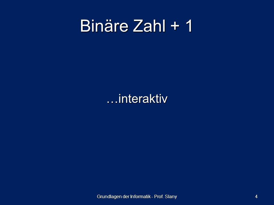 Binäre Zahl + 1 …interaktiv Grundlagen der Informatik - Prof. Slany 4