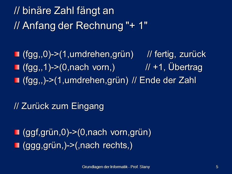 5 // binäre Zahl fängt an // Anfang der Rechnung + 1 (fgg,,0)->(1,umdrehen,grün) // fertig, zurück (fgg,,1)->(0,nach vorn,) // +1, Übertrag (fgg,,)->(1,umdrehen,grün) // Ende der Zahl // Zurück zum Eingang (ggf,grün,0)->(0,nach vorn,grün) (ggg,grün,)->(,nach rechts,)