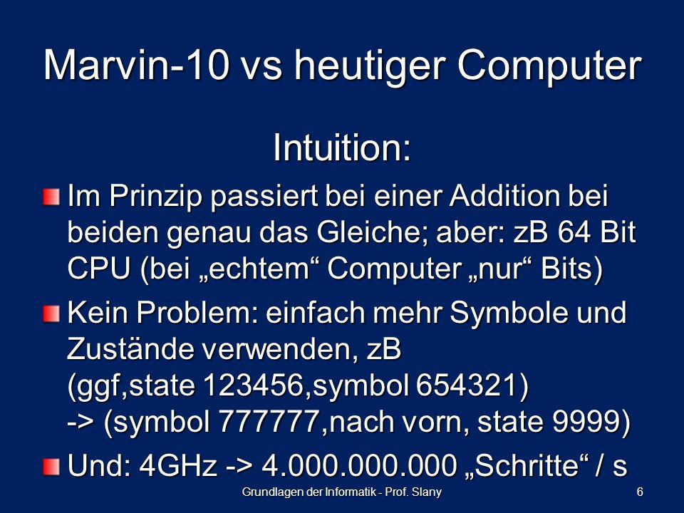 Intuition: Im Prinzip passiert bei einer Addition bei beiden genau das Gleiche; aber: zB 64 Bit CPU (bei echtem Computer nur Bits) Kein Problem: einfach mehr Symbole und Zustände verwenden, zB (ggf,state 123456,symbol 654321) -> (symbol 777777,nach vorn, state 9999) Und: 4GHz -> 4.000.000.000 Schritte / s Grundlagen der Informatik - Prof.