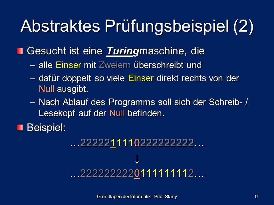 Abstraktes Prüfungsbeispiel (2) Gesucht ist eine Turingmaschine, die –alle Einser mit Zweiern überschreibt und –dafür doppelt so viele Einser direkt rechts von der Null ausgibt.