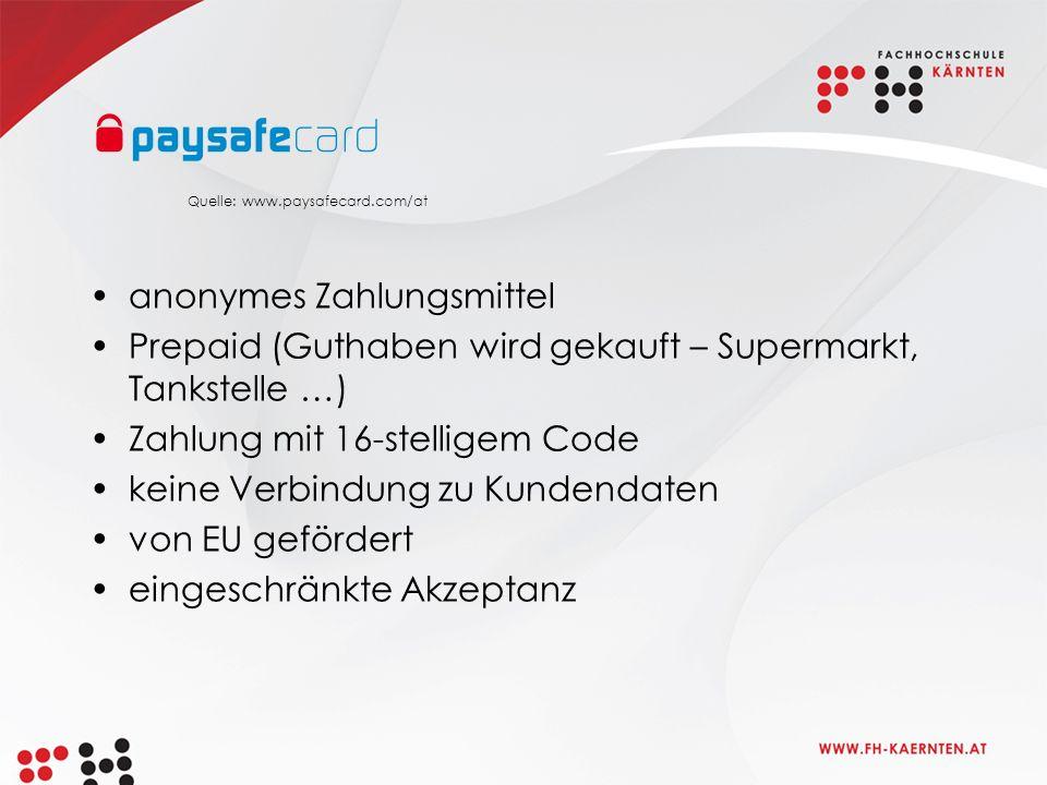anonymes Zahlungsmittel Prepaid (Guthaben wird gekauft – Supermarkt, Tankstelle …) Zahlung mit 16-stelligem Code keine Verbindung zu Kundendaten von EU gefördert eingeschränkte Akzeptanz Quelle: www.paysafecard.com/at