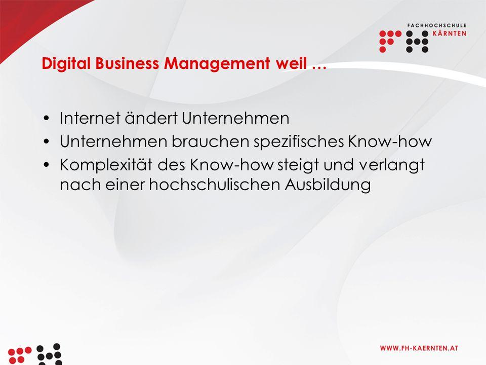 Digital Business Management weil … Internet ändert Unternehmen Unternehmen brauchen spezifisches Know-how Komplexität des Know-how steigt und verlangt nach einer hochschulischen Ausbildung