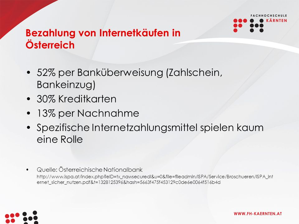 Bezahlung von Internetkäufen in Österreich 52% per Banküberweisung (Zahlschein, Bankeinzug) 30% Kreditkarten 13% per Nachnahme Spezifische Internetzahlungsmittel spielen kaum eine Rolle Quelle: Österreichische Nationalbank http://www.ispa.at/index.php eID=tx_nawsecuredl&u=0&file=fileadmin/ISPA/Service/Broschueren/ISPA_Int ernet_sicher_nutzen.pdf&t=1328125396&hash=5663f475f453129c0de6e0064f516b4d