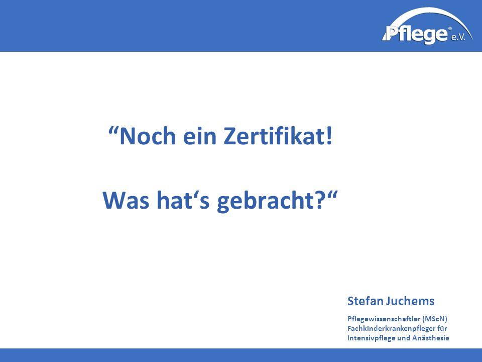 Stefan Juchems Pflegewissenschaftler (MScN) Fachkinderkrankenpfleger für Intensivpflege und Anästhesie Noch ein Zertifikat! Was hats gebracht?