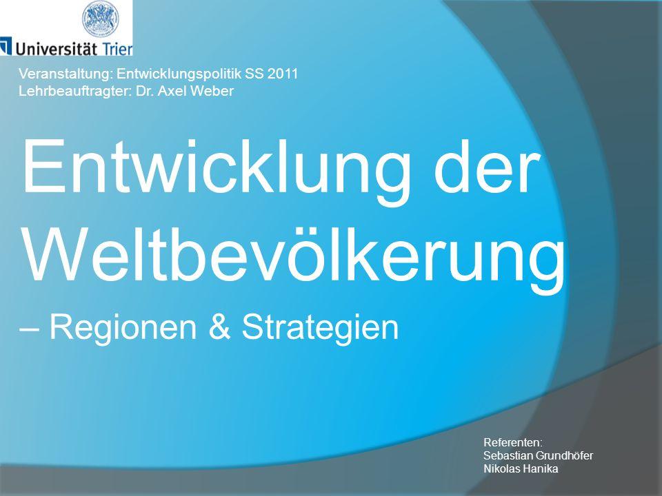 Entwicklung der Weltbevölkerung – Regionen & Strategien Referenten: Sebastian Grundhöfer Nikolas Hanika Veranstaltung: Entwicklungspolitik SS 2011 Leh