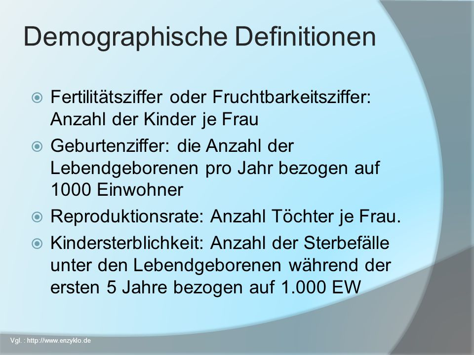 Demographische Definitionen Fertilitätsziffer oder Fruchtbarkeitsziffer: Anzahl der Kinder je Frau Geburtenziffer: die Anzahl der Lebendgeborenen pro