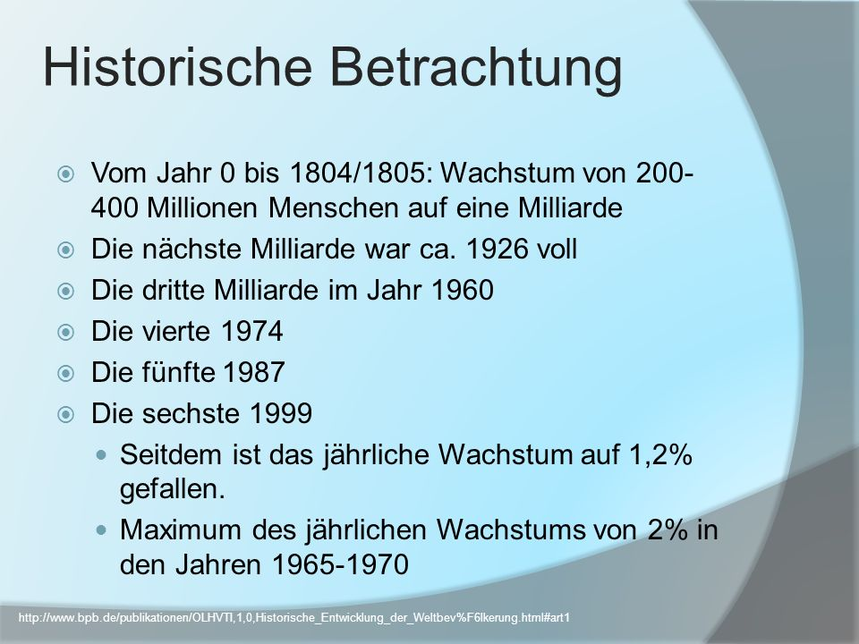 Historische Betrachtung Vom Jahr 0 bis 1804/1805: Wachstum von 200- 400 Millionen Menschen auf eine Milliarde Die nächste Milliarde war ca. 1926 voll
