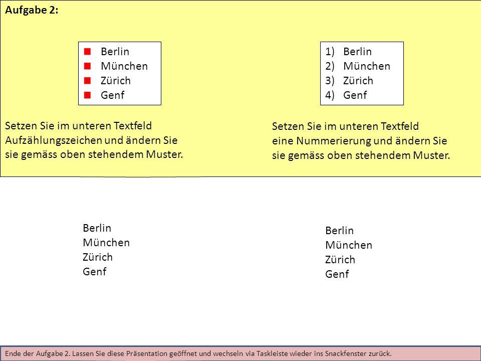 Ende der Aufgabe 2. Lassen Sie diese Präsentation geöffnet und wechseln via Taskleiste wieder ins Snackfenster zurück. Berlin München Zürich Genf Aufg
