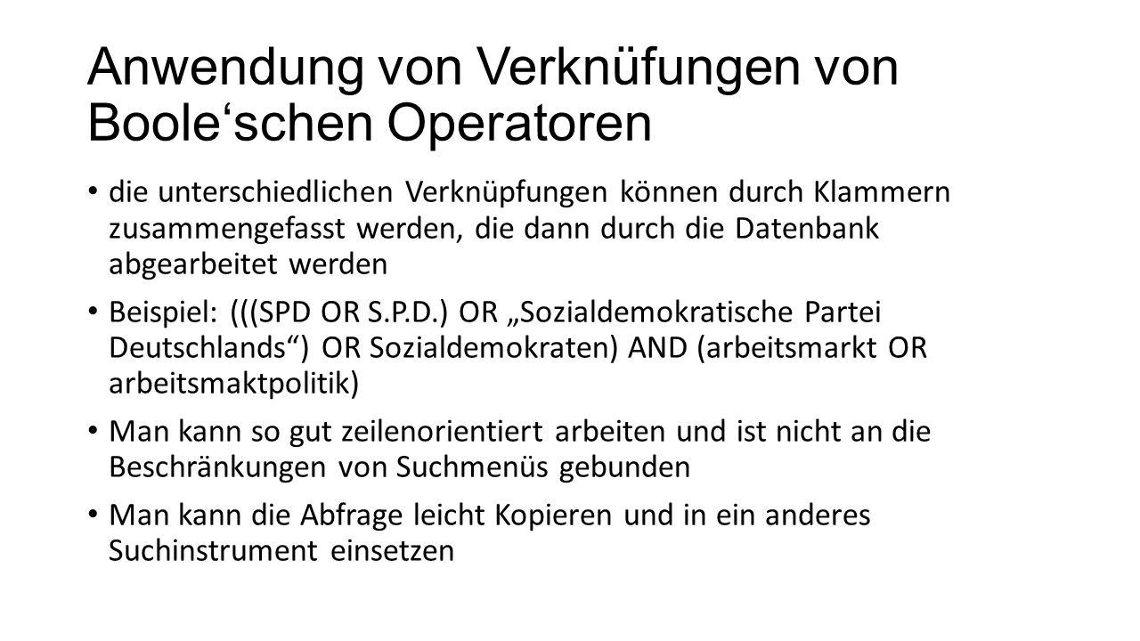 Anwendung von Verknüfungen von Booleschen Operatoren die unterschiedlichen Verknüpfungen können durch Klammern zusammengefasst werden, die dann durch die Datenbank abgearbeitet werden Beispiel: (((SPD OR S.P.D.) OR Sozialdemokratische Partei Deutschlands) OR Sozialdemokraten) AND (arbeitsmarkt OR arbeitsmaktpolitik) Man kann so gut zeilenorientiert arbeiten und ist nicht an die Beschränkungen von Suchmenüs gebunden Man kann die Abfrage leicht Kopieren und in ein anderes Suchinstrument einsetzen
