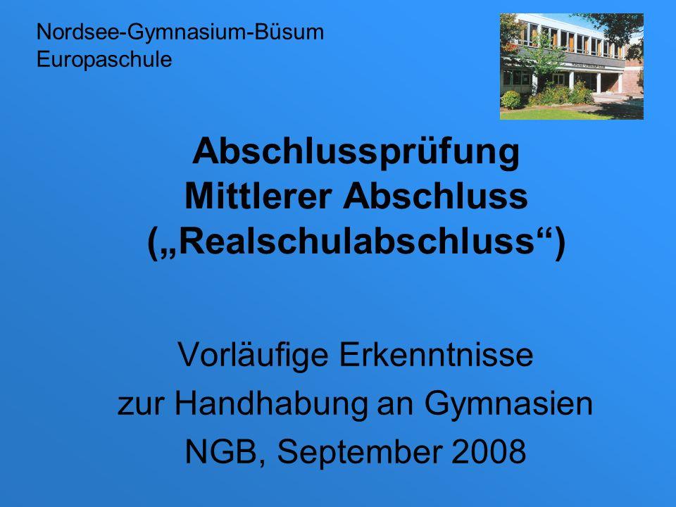 Abschlussprüfung Mittlerer Abschluss (Realschulabschluss) Vorläufige Erkenntnisse zur Handhabung an Gymnasien NGB, September 2008 Nordsee-Gymnasium-Bü