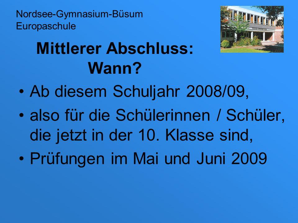 Mittlerer Abschluss: Wann? Ab diesem Schuljahr 2008/09, also für die Schülerinnen / Schüler, die jetzt in der 10. Klasse sind, Prüfungen im Mai und Ju